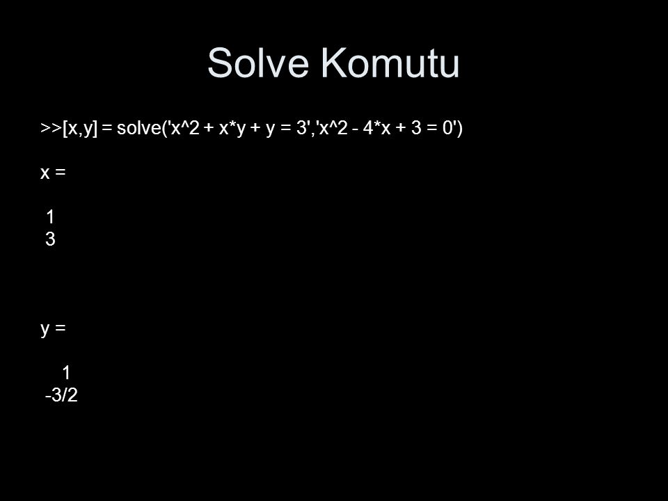 Solve Komutu >>[x,y] = solve( x^2 + x*y + y = 3 , x^2 - 4*x + 3 = 0 ) x = 1 3 y = -3/2